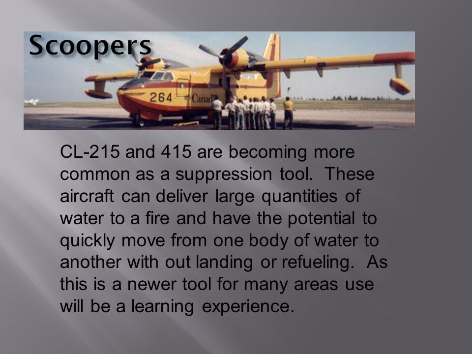 CL-215 and 415 are becoming more common as a suppression tool. These aircraft can deliver large quantities of water to a fire and have the potential t