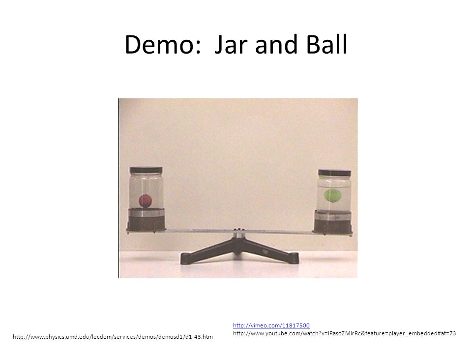 Demo: Jar and Ball http://www.physics.umd.edu/lecdem/services/demos/demosd1/d1-43.htm http://vimeo.com/11817500 http://www.youtube.com/watch v=iRasoZMirRc&feature=player_embedded#at=73