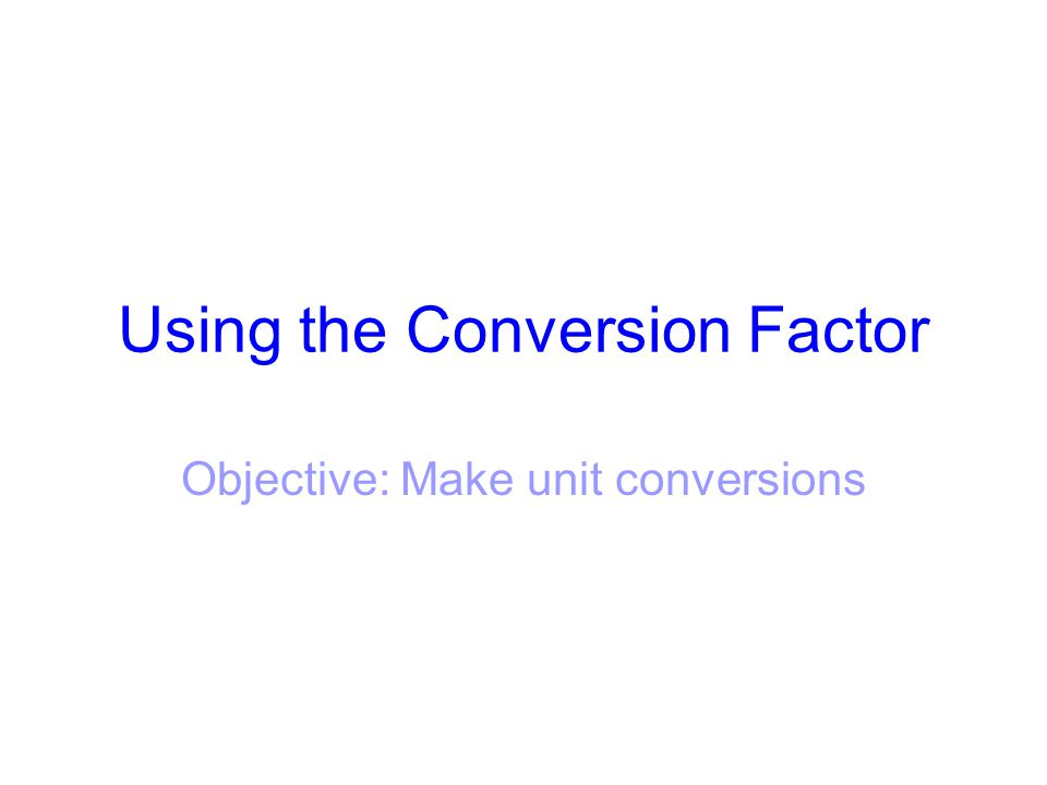 Using the Conversion Factor Objective: Make unit conversions