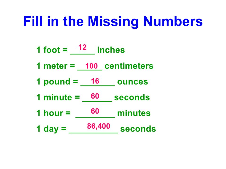 Fill in the Missing Numbers 1 foot = _____ inches 1 meter = _____ centimeters 1 pound = _______ ounces 1 minute = ______ seconds 1 hour = ________ minutes 1 day = __________ seconds 12 100 16 60 86,400