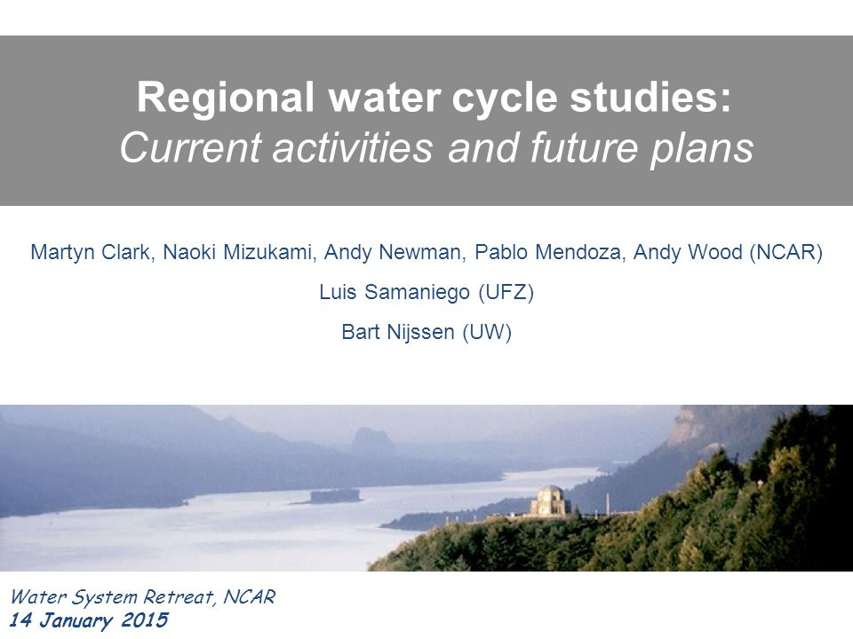 Regional water cycle studies: Current activities and future plans Water System Retreat, NCAR 14 January 2015 Martyn Clark, Naoki Mizukami, Andy Newman