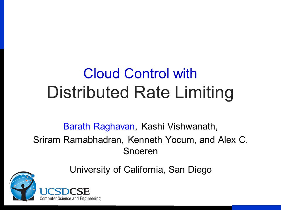 Cloud Control with Distributed Rate Limiting Barath Raghavan, Kashi Vishwanath, Sriram Ramabhadran, Kenneth Yocum, and Alex C. Snoeren University of C