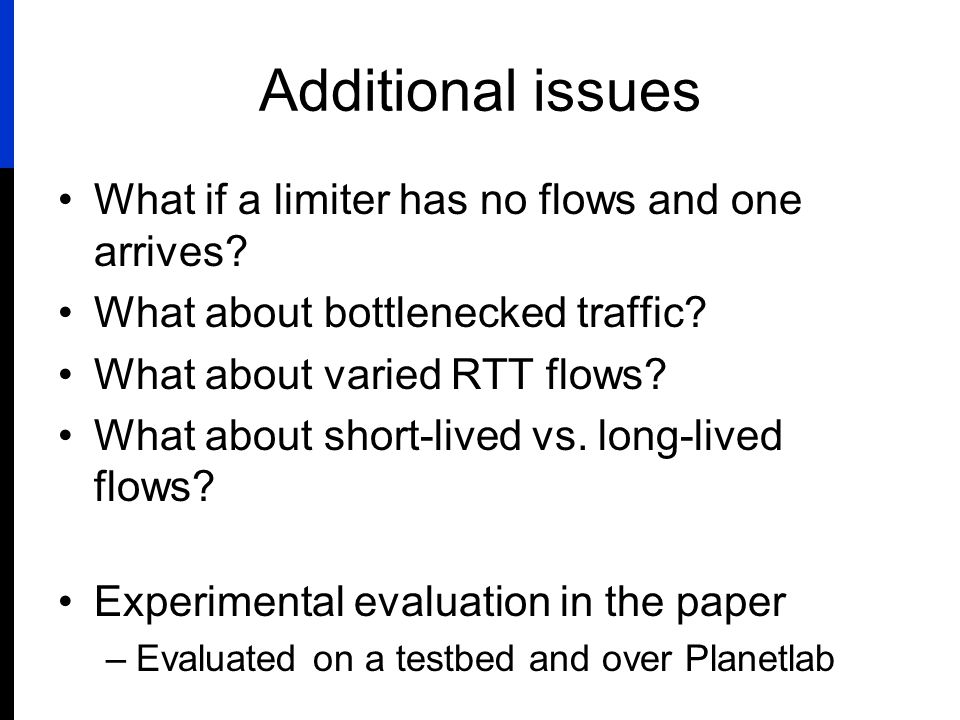 Additional issues What if a limiter has no flows and one arrives? What about bottlenecked traffic? What about varied RTT flows? What about short-lived