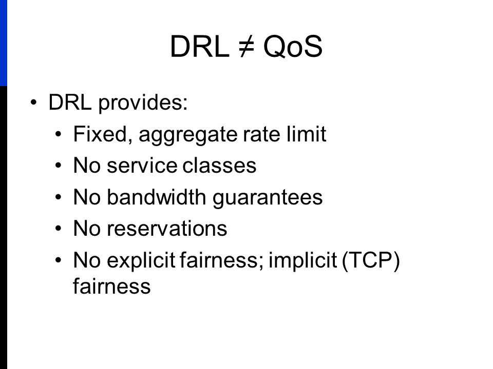 DRL ≠ QoS DRL provides: Fixed, aggregate rate limit No service classes No bandwidth guarantees No reservations No explicit fairness; implicit (TCP) fa
