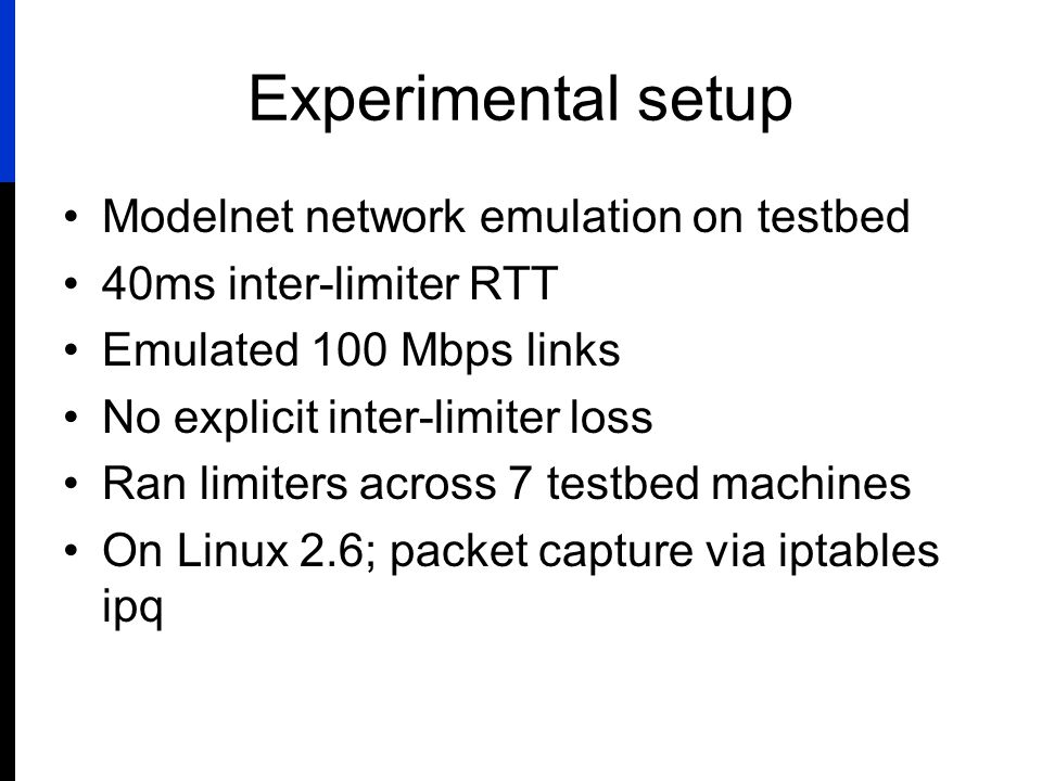 Experimental setup Modelnet network emulation on testbed 40ms inter-limiter RTT Emulated 100 Mbps links No explicit inter-limiter loss Ran limiters across 7 testbed machines On Linux 2.6; packet capture via iptables ipq