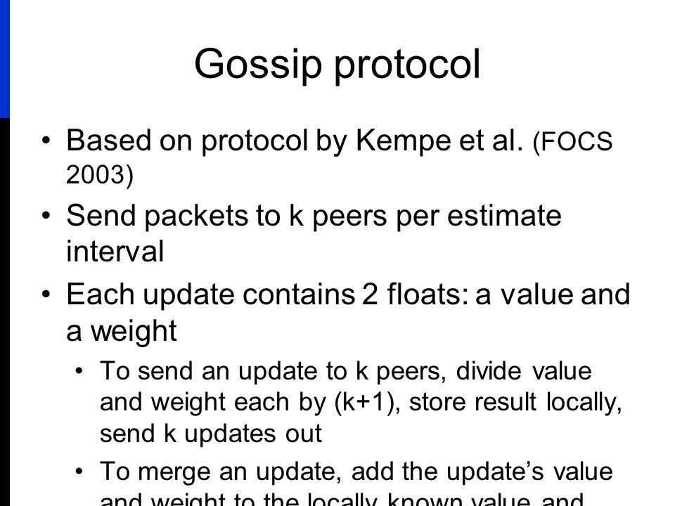 Gossip protocol Based on protocol by Kempe et al. (FOCS 2003) Send packets to k peers per estimate interval Each update contains 2 floats: a value and