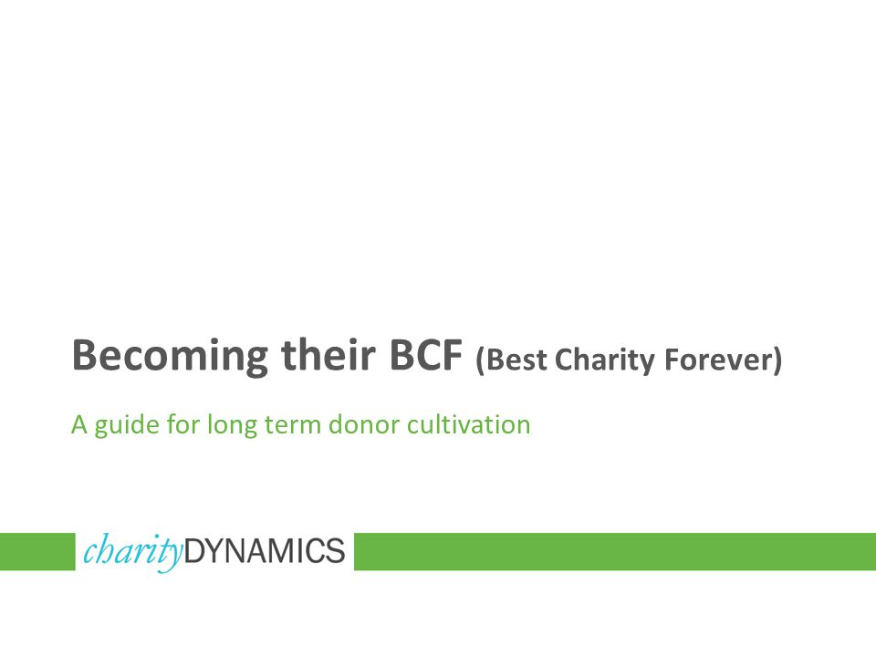 Becoming their BCF (Best Charity Forever) A guide for long term donor cultivation