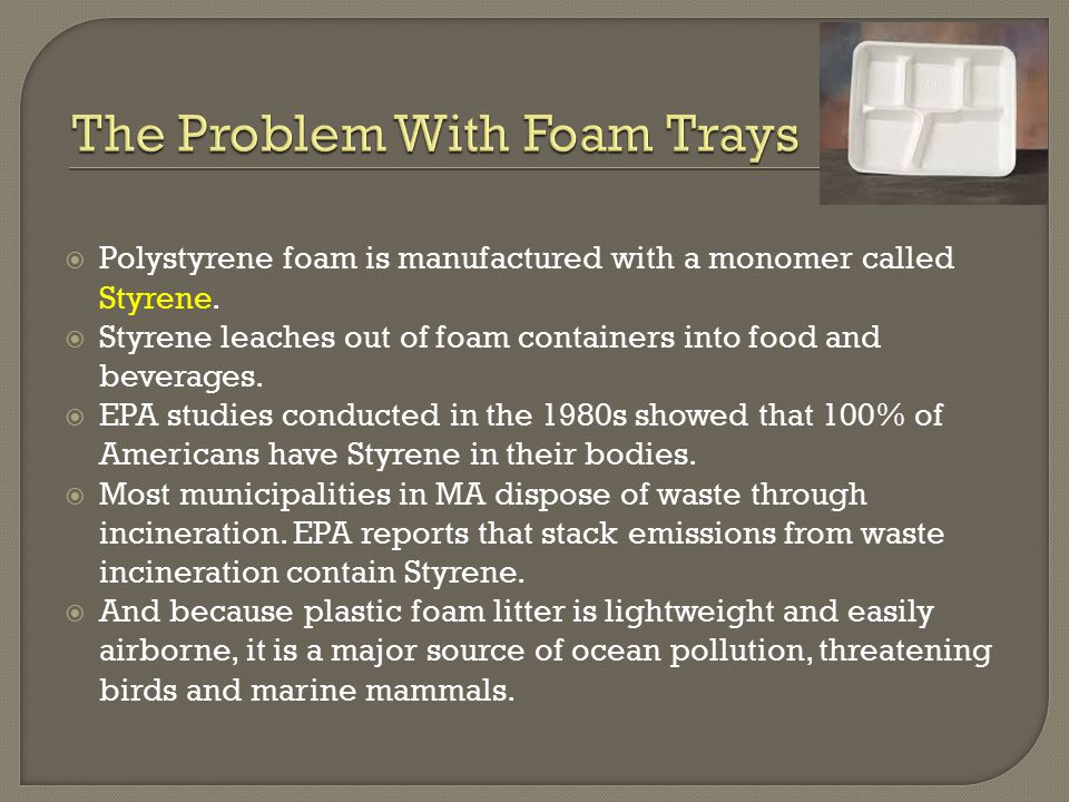  Polystyrene foam is manufactured with a monomer called Styrene.