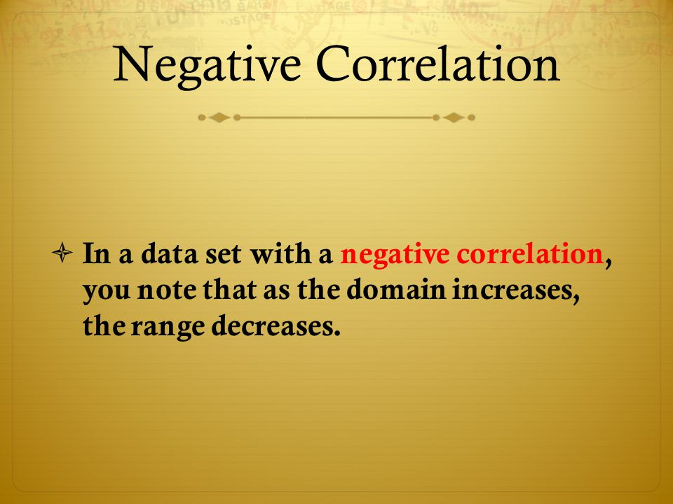 Negative Correlation  In a data set with a negative correlation, you note that as the domain increases, the range decreases.