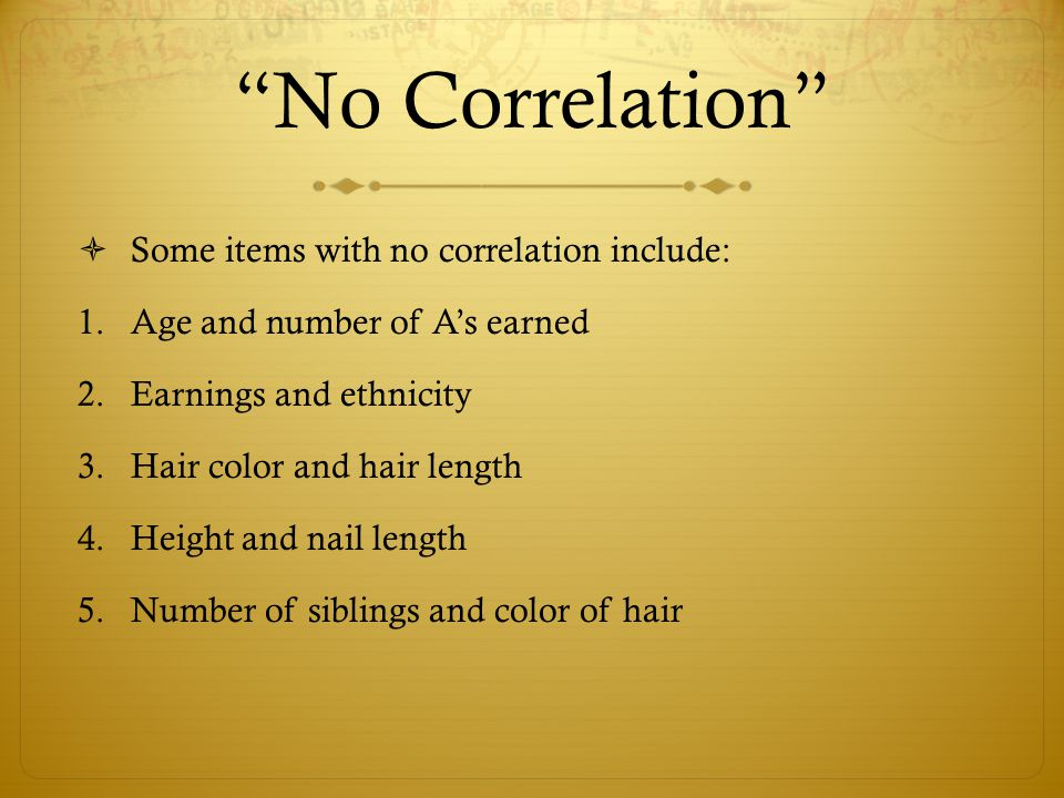 No Correlation  Some items with no correlation include: 1.Age and number of A's earned 2.Earnings and ethnicity 3.Hair color and hair length 4.Height and nail length 5.Number of siblings and color of hair