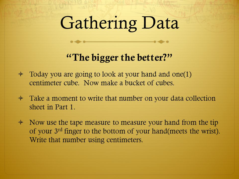 "Gathering Data ""The bigger the better?""  Today you are going to look at your hand and one(1) centimeter cube. Now make a bucket of cubes.  Take a mo"