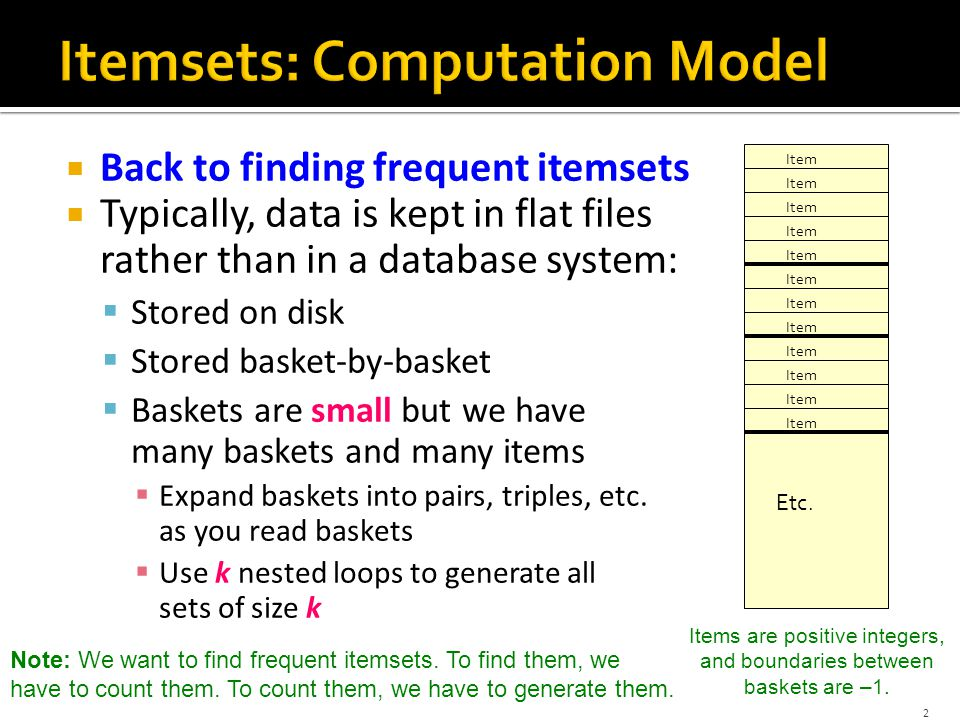  Back to finding frequent itemsets  Typically, data is kept in flat files rather than in a database system:  Stored on disk  Stored basket-by-basket  Baskets are small but we have many baskets and many items  Expand baskets into pairs, triples, etc.