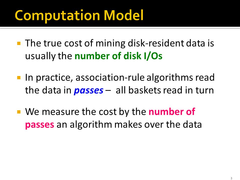 3  The true cost of mining disk-resident data is usually the number of disk I/Os  In practice, association-rule algorithms read the data in passes – all baskets read in turn  We measure the cost by the number of passes an algorithm makes over the data