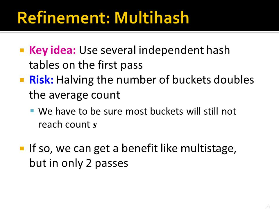  Key idea: Use several independent hash tables on the first pass  Risk: Halving the number of buckets doubles the average count  We have to be sure most buckets will still not reach count s  If so, we can get a benefit like multistage, but in only 2 passes 31