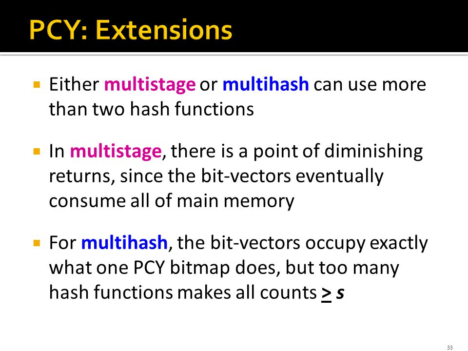  Either multistage or multihash can use more than two hash functions  In multistage, there is a point of diminishing returns, since the bit-vectors eventually consume all of main memory  For multihash, the bit-vectors occupy exactly what one PCY bitmap does, but too many hash functions makes all counts > s 33
