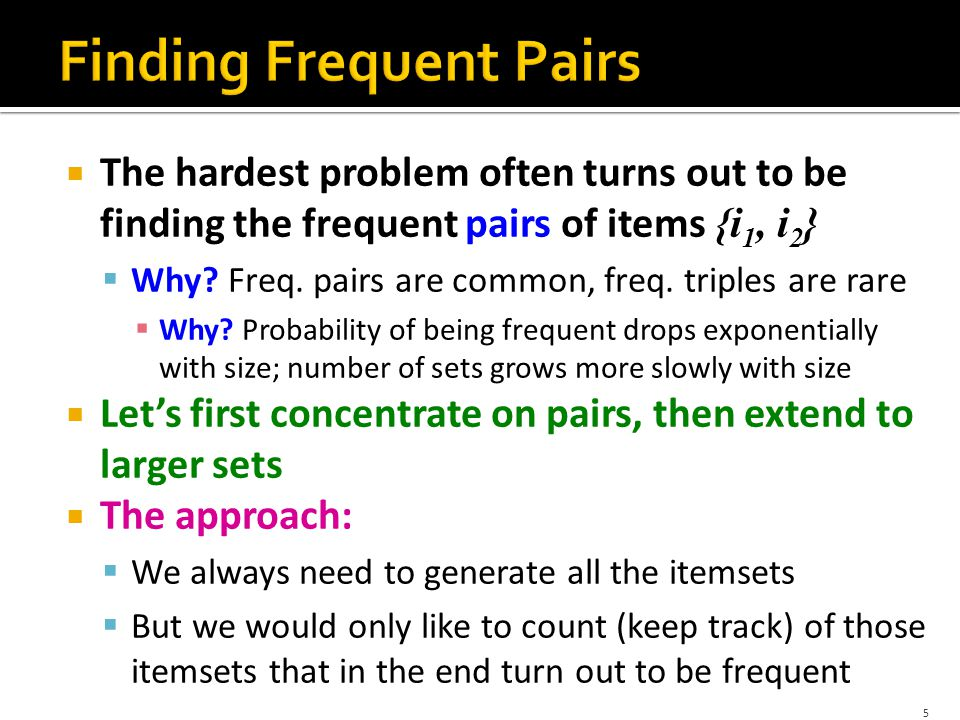  The hardest problem often turns out to be finding the frequent pairs of items {i 1, i 2 }  Why.