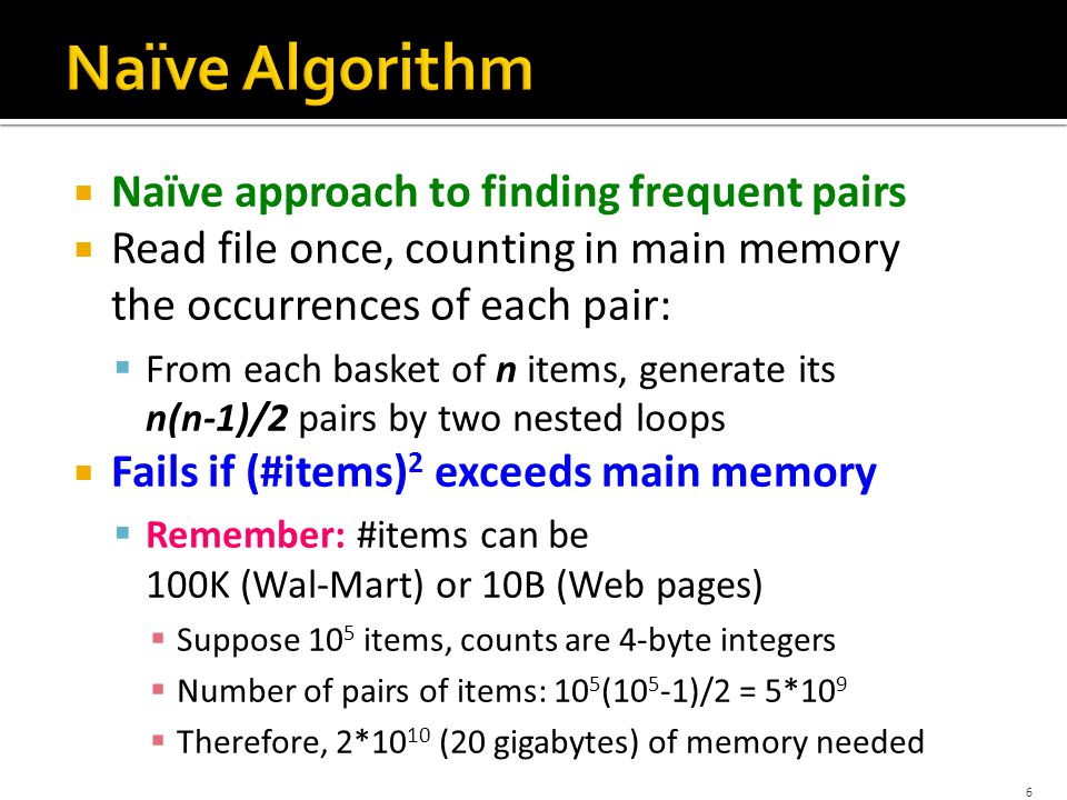  Naïve approach to finding frequent pairs  Read file once, counting in main memory the occurrences of each pair:  From each basket of n items, generate its n(n-1)/2 pairs by two nested loops  Fails if (#items) 2 exceeds main memory  Remember: #items can be 100K (Wal-Mart) or 10B (Web pages)  Suppose 10 5 items, counts are 4-byte integers  Number of pairs of items: 10 5 (10 5 -1)/2 = 5*10 9  Therefore, 2*10 10 (20 gigabytes) of memory needed 6