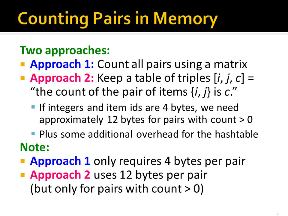 Two approaches:  Approach 1: Count all pairs using a matrix  Approach 2: Keep a table of triples [i, j, c] = the count of the pair of items {i, j} is c.  If integers and item ids are 4 bytes, we need approximately 12 bytes for pairs with count > 0  Plus some additional overhead for the hashtable Note:  Approach 1 only requires 4 bytes per pair  Approach 2 uses 12 bytes per pair (but only for pairs with count > 0) 7