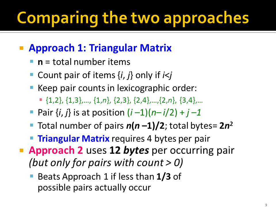  Approach 1: Triangular Matrix  n = total number items  Count pair of items {i, j} only if i<j  Keep pair counts in lexicographic order:  {1,2}, {1,3},…, {1,n}, {2,3}, {2,4},…,{2,n}, {3,4},…  Pair {i, j} is at position (i –1)(n– i/2) + j –1  Total number of pairs n(n –1)/2; total bytes= 2n 2  Triangular Matrix requires 4 bytes per pair  Approach 2 uses 12 bytes per pair (but only for pairs with count > 0)  Beats Approach 1 if less than 1/3 of possible pairs actually occur 10 Problem is if we have too many items so the pairs do not fit into memory.