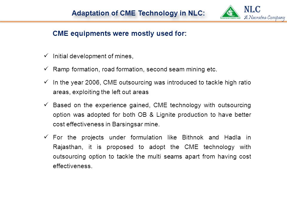 NLC A Navratna Company Adaptation of CME Technology in NLC: CME equipments were mostly used for: Initial development of mines, Ramp formation, road formation, second seam mining etc.