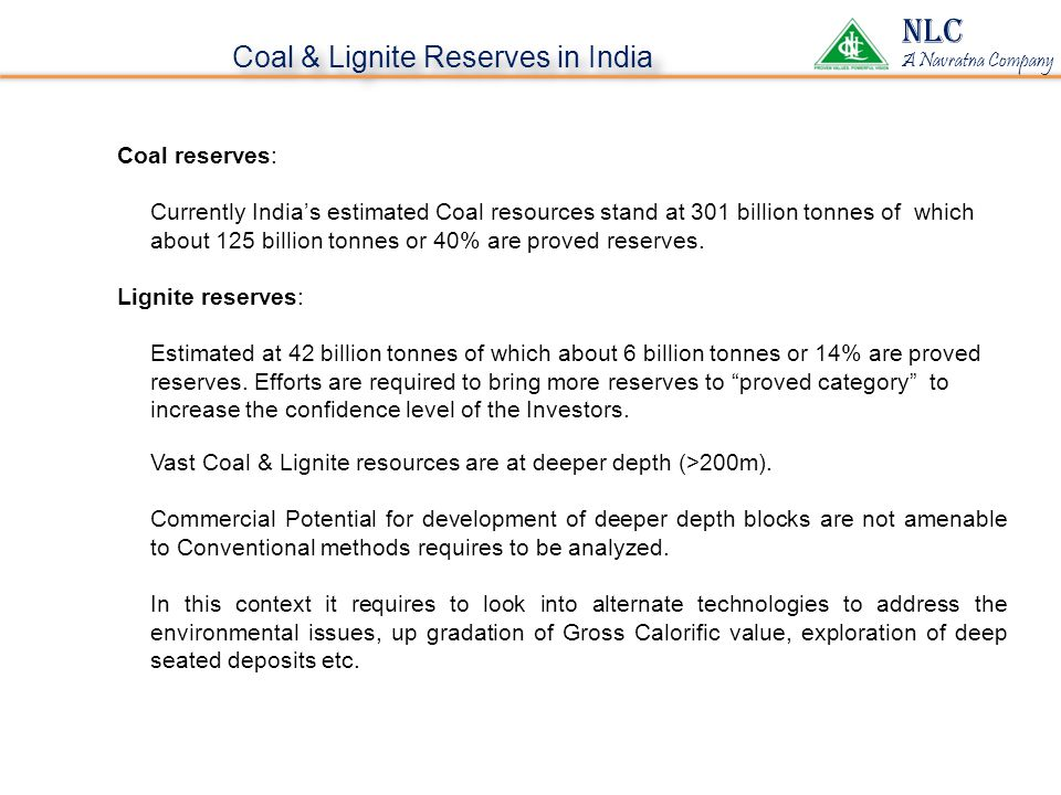 Coal & Lignite Reserves in India NLC A Navratna Company Coal reserves: Currently India's estimated Coal resources stand at 301 billion tonnes of which about 125 billion tonnes or 40% are proved reserves.