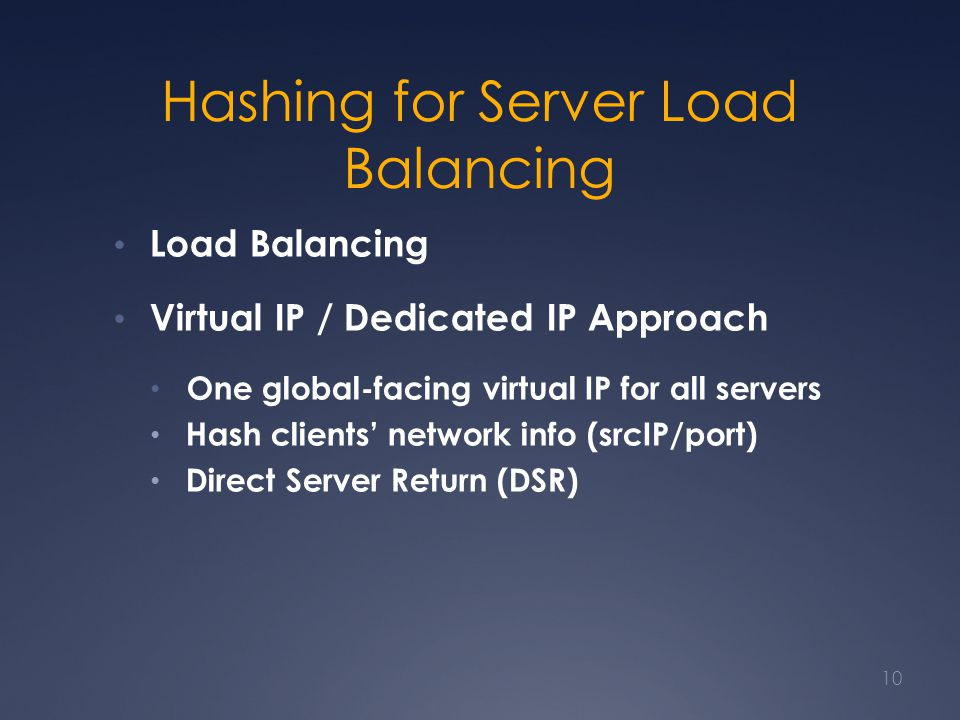 Hashing for Server Load Balancing Load Balancing Virtual IP / Dedicated IP Approach One global-facing virtual IP for all servers Hash clients' network