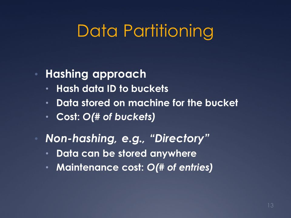 "Data Partitioning Hashing approach Hash data ID to buckets Data stored on machine for the bucket Cost: O(# of buckets) Non-hashing, e.g., ""Directory"""