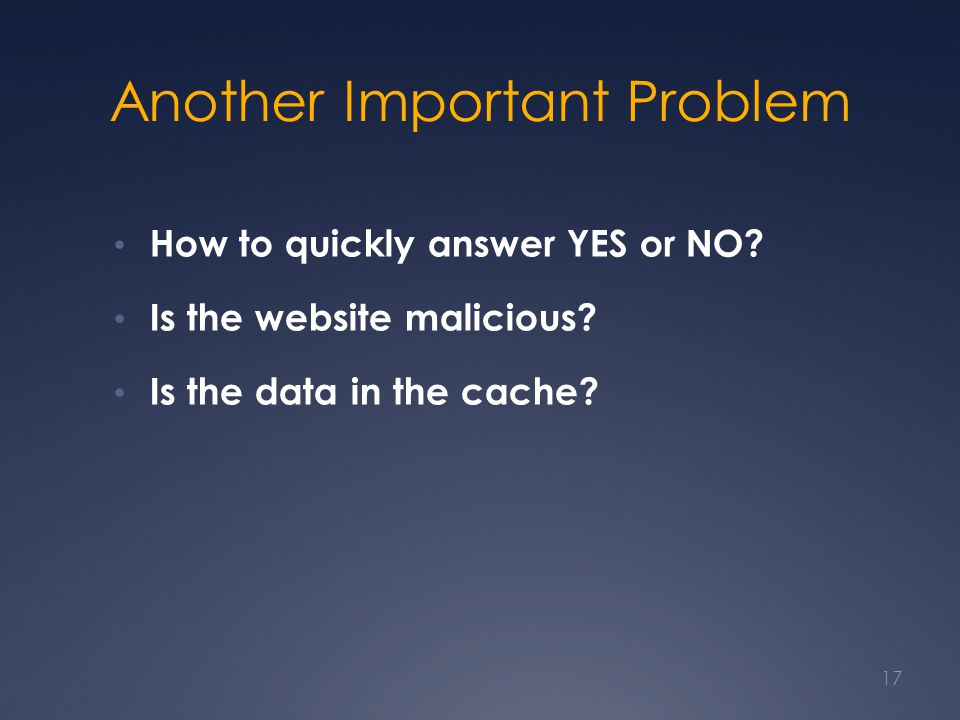 Another Important Problem How to quickly answer YES or NO? Is the website malicious? Is the data in the cache? 17