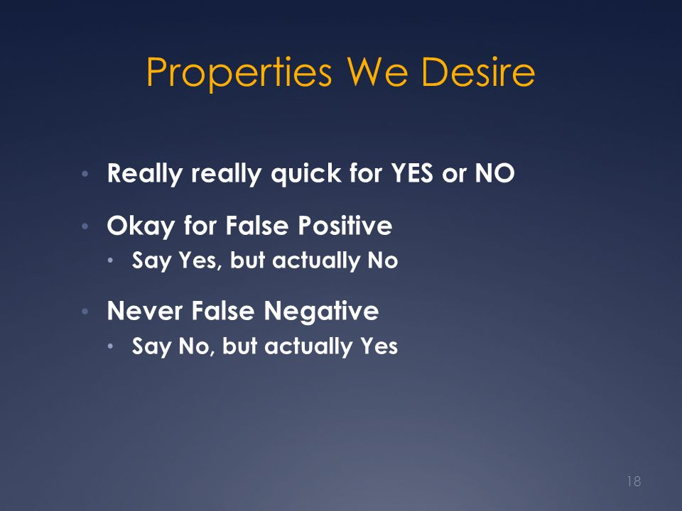 Properties We Desire Really really quick for YES or NO Okay for False Positive Say Yes, but actually No Never False Negative Say No, but actually Yes
