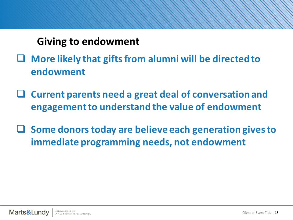 Client or Event Title | 18 Giving to endowment  More likely that gifts from alumni will be directed to endowment  Current parents need a great deal of conversation and engagement to understand the value of endowment  Some donors today are believe each generation gives to immediate programming needs, not endowment