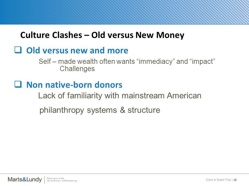 Client or Event Title | 19 Culture Clashes – Old versus New Money  Old versus new and more Self – made wealth often wants immediacy and impact Challenges  Non native-born donors Lack of familiarity with mainstream American philanthropy systems & structure