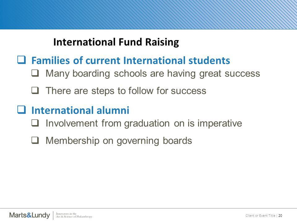 Client or Event Title | 20 International Fund Raising  Families of current International students  Many boarding schools are having great success  There are steps to follow for success  International alumni  Involvement from graduation on is imperative  Membership on governing boards