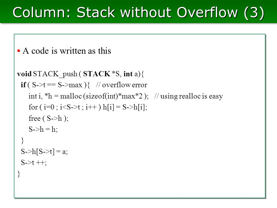 Column: Stack without Overflow (3) A code is written as this void STACK_push ( STACK *S, int a){ if ( S->t == S->max ){ // overflow error int i, *h = malloc (sizeof(int)*max*2 ); // using realloc is easy for ( i=0 ; i t ; i++ ) h[i] = S->h[i]; free ( S->h ); S->h = h; } S->h[S->t] = a; S->t ++; } A code is written as this void STACK_push ( STACK *S, int a){ if ( S->t == S->max ){ // overflow error int i, *h = malloc (sizeof(int)*max*2 ); // using realloc is easy for ( i=0 ; i t ; i++ ) h[i] = S->h[i]; free ( S->h ); S->h = h; } S->h[S->t] = a; S->t ++; }
