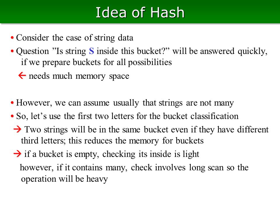 Idea of Hash Consider the case of string data Question Is string S inside this bucket will be answered quickly, if we prepare buckets for all possibilities   needs much memory space However, we can assume usually that strings are not many So, let's use the first two letters for the bucket classification   Two strings will be in the same bucket even if they have different third letters; this reduces the memory for buckets   if a bucket is empty, checking its inside is light however, if it contains many, check involves long scan so the operation will be heavy