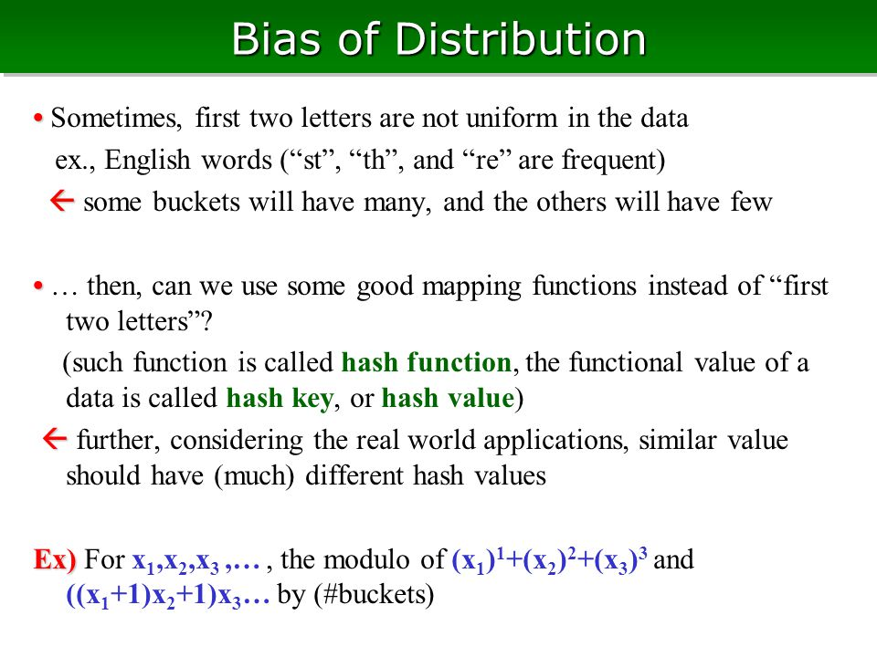 Bias of Distribution Sometimes, first two letters are not uniform in the data ex., English words ( st , th , and re are frequent)   some buckets will have many, and the others will have few … then, can we use some good mapping functions instead of first two letters .