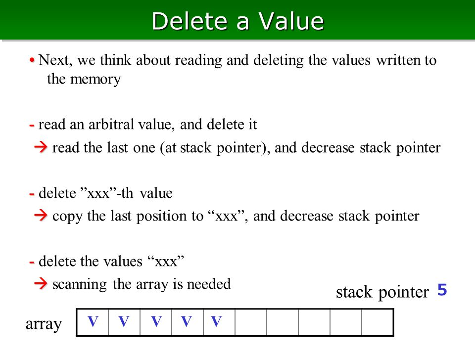 Delete a Value Next, we think about reading and deleting the values written to the memory - - read an arbitral value, and delete it   read the last one (at stack pointer), and decrease stack pointer - - delete xxx -th value   copy the last position to xxx , and decrease stack pointer - - delete the values xxx   scanning the array is needed V 5 V array stack pointer VVV