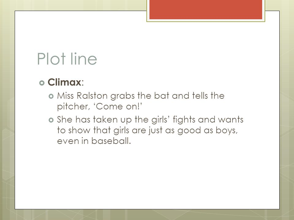 Plot line  Climax :  Miss Ralston grabs the bat and tells the pitcher, 'Come on!'  She has taken up the girls' fights and wants to show that girls