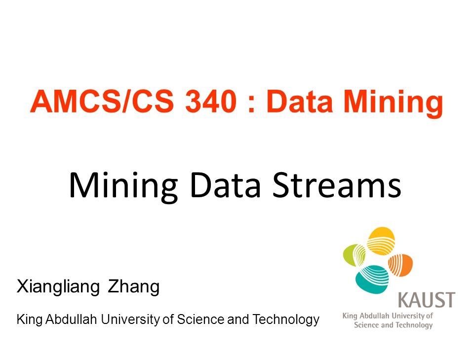 Outline Introduction of Data Streams Synopsis/sketch maintenance -Sampling -Sliding window -Counting Distinct Elements  Frequent pattern mining Stream Clustering Stream Classification Change and novelty detection 2 Xiangliang Zhang, KAUST AMCS/CS 340: Data Mining