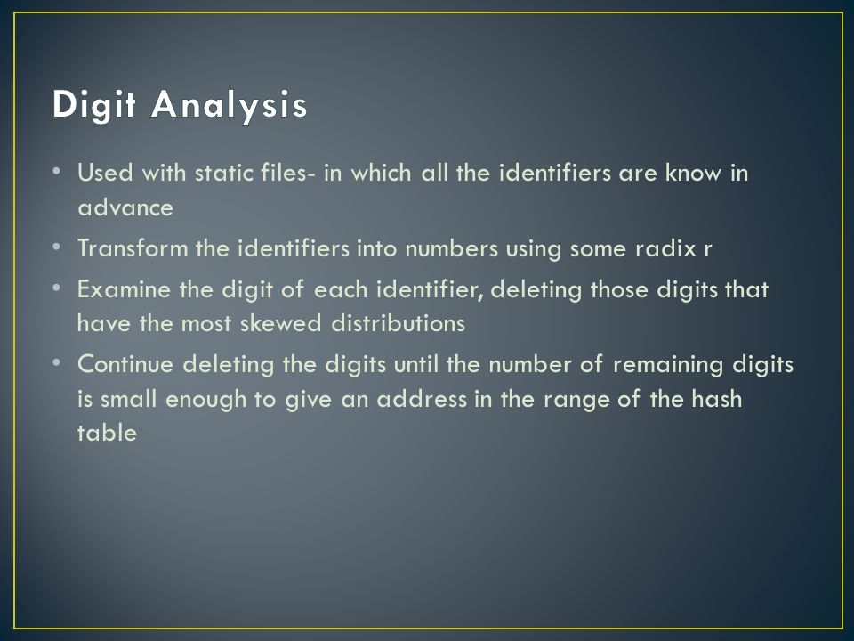 Used with static files- in which all the identifiers are know in advance Transform the identifiers into numbers using some radix r Examine the digit of each identifier, deleting those digits that have the most skewed distributions Continue deleting the digits until the number of remaining digits is small enough to give an address in the range of the hash table