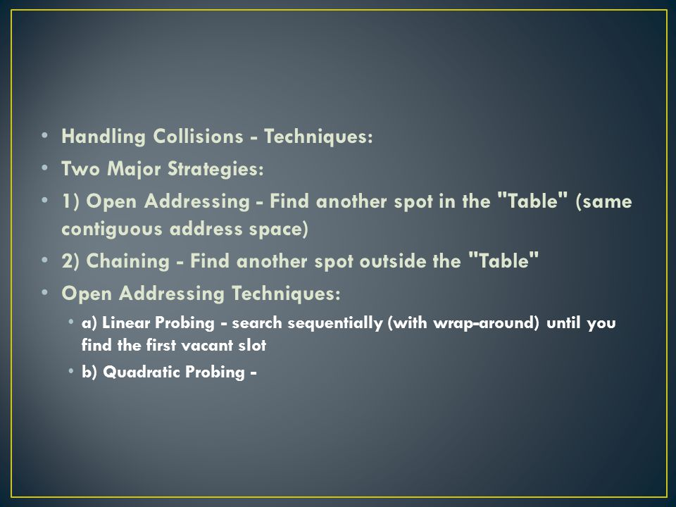 Handling Collisions - Techniques: Two Major Strategies: 1) Open Addressing - Find another spot in the Table (same contiguous address space) 2) Chaining - Find another spot outside the Table Open Addressing Techniques: a) Linear Probing - search sequentially (with wrap-around) until you find the first vacant slot b) Quadratic Probing -