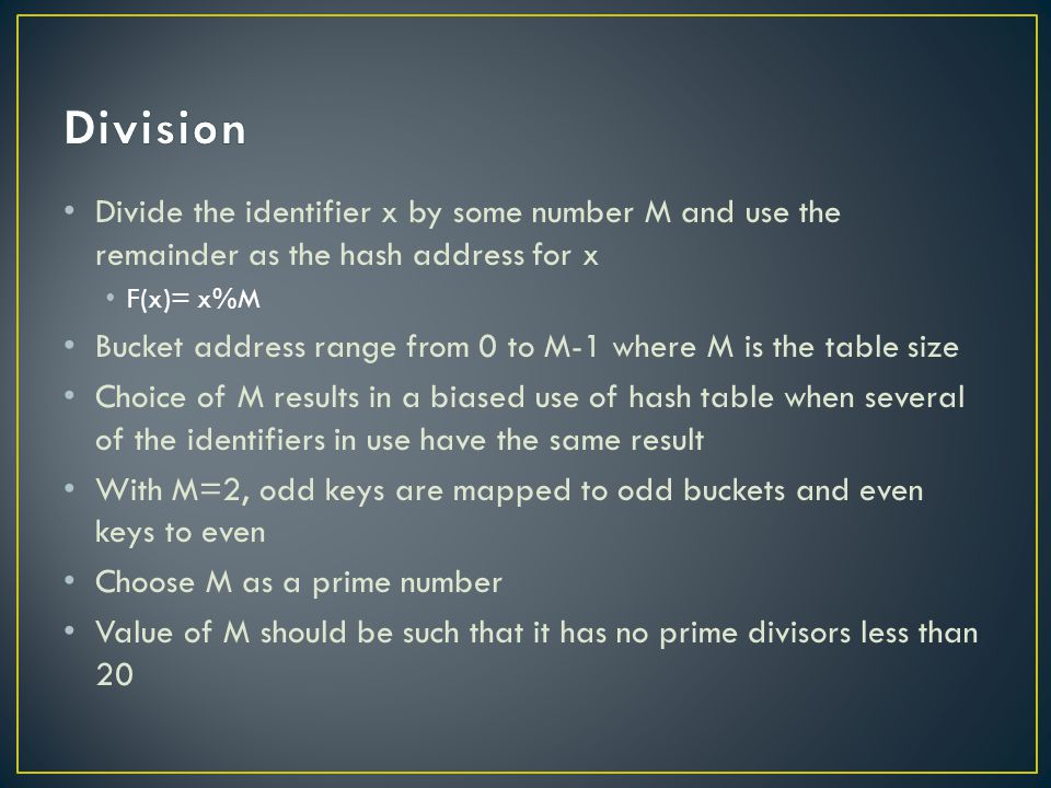Divide the identifier x by some number M and use the remainder as the hash address for x F(x)= x%M Bucket address range from 0 to M-1 where M is the table size Choice of M results in a biased use of hash table when several of the identifiers in use have the same result With M=2, odd keys are mapped to odd buckets and even keys to even Choose M as a prime number Value of M should be such that it has no prime divisors less than 20