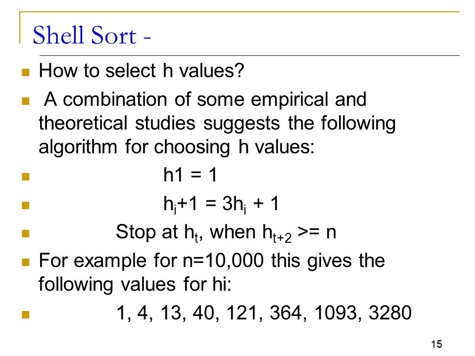 15 Shell Sort - How to select h values? A combination of some empirical and theoretical studies suggests the following algorithm for choosing h values