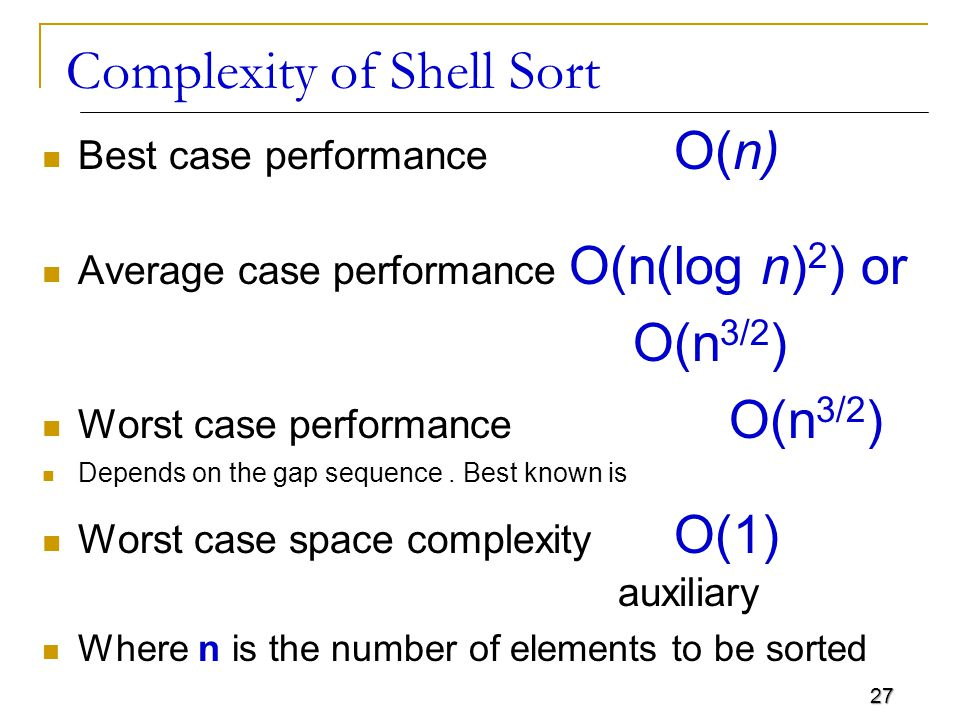 27 Complexity of Shell Sort Best case performance O(n) Average case performance O(n(log n) 2 ) or O(n 3/2 ) Worst case performance O(n 3/2 ) Depends o