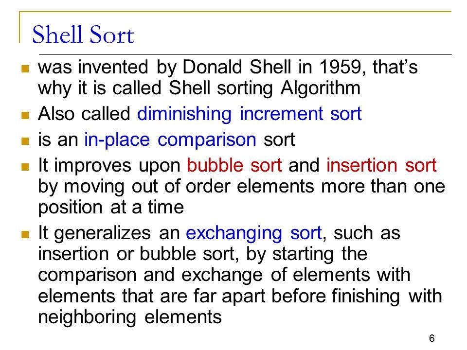 17 Shell Sort – C Code shellsort(itemType a[], int l, int r) { int i, j, k, h; itemType v; int incs[16] = { 1391376, 463792, 198768, 86961, 33936, 13776, 4592, 1968, 861, 336,112, 48, 21, 7, 3, 1 }; for ( k = 0; k < 16; k++) for (h = incs[k], i = l+h; i <= r; i++) { v = a[i]; j = i; while (j >= h && a[j-h] > v) { a[j] = a[j-h]; j -= h; } a[j] = v; }
