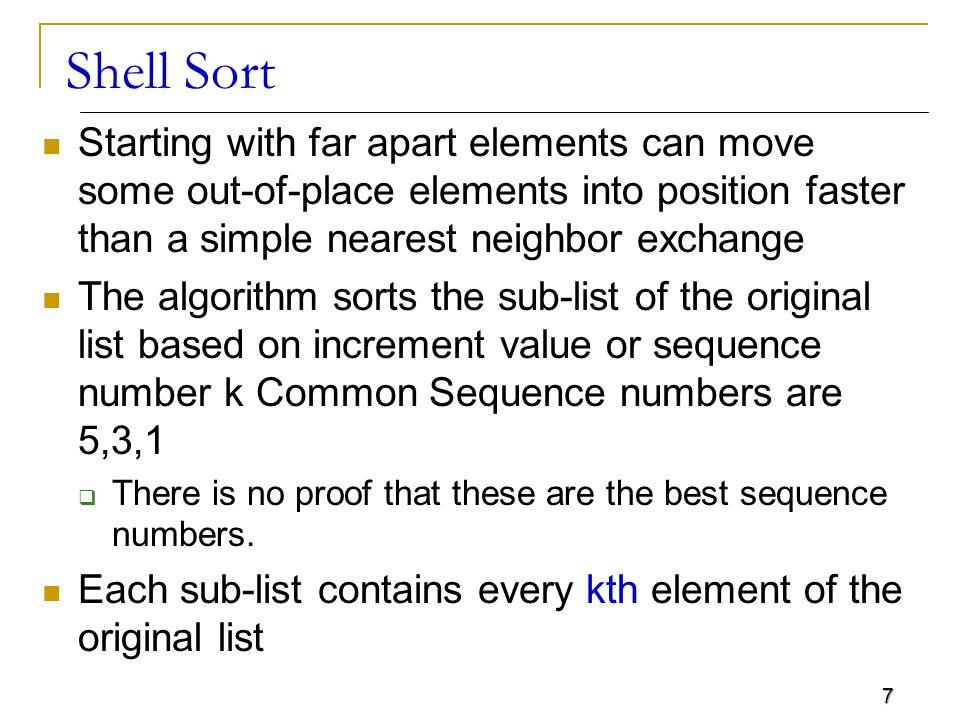 18 Shell Sort - Example S[3] S[4] S[0] S[5] S[1] S[6] S[2] S[7] Step 1: Create the sub list k = 5 Step 2 - 3: Sort the sub list & combine S[0] < S[5] This is OK S[1] < S[6] This is OK S[2] > S[7] This is not OK.