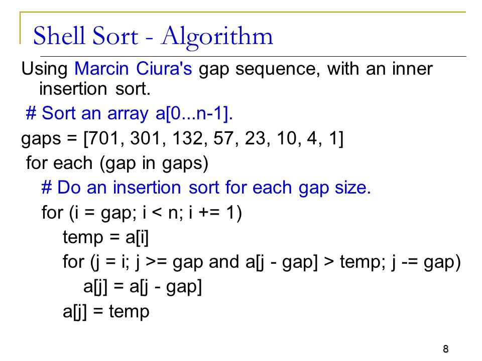9 Shell Sort The first pass, 5-sorting, performs insertion sort on separate subarrays (a 1, a 6, a 11 ), (a 2, a 7, a 12 ), (a 3, a 8 ), (a 4, a 9 ), (a 5, a 10 ) For instance, it changes the subarray (a 1, a 6, a 11 ) from (62, 17, 25) to (17, 25, 62) The next pass, 3-sorting, performs insertion sort on the subarrays (a 1, a 4, a 7, a 10 ), (a 2, a 5, a 8, a 11 ), (a 3, a 6, a 9, a 12 ) The last pass, 1-sorting, is an ordinary insertion sort of the entire array (a 1,..., a 12 ).