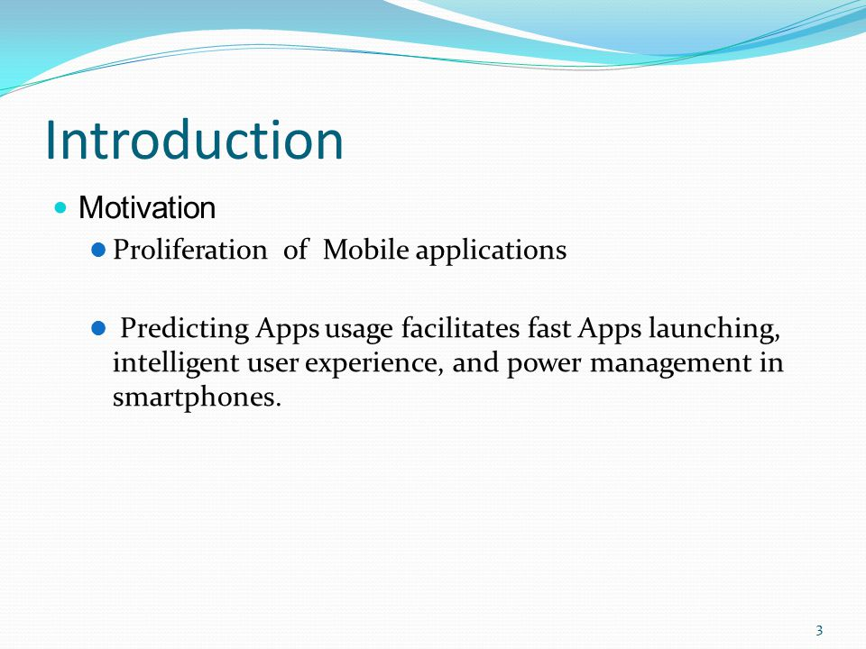 Introduction Motivation Proliferation of Mobile applications Predicting Apps usage facilitates fast Apps launching, intelligent user experience, and power management in smartphones.