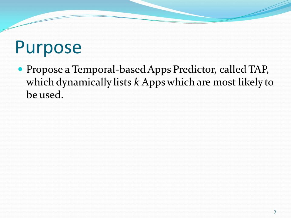 Purpose Propose a Temporal-based Apps Predictor, called TAP, which dynamically lists k Apps which are most likely to be used.
