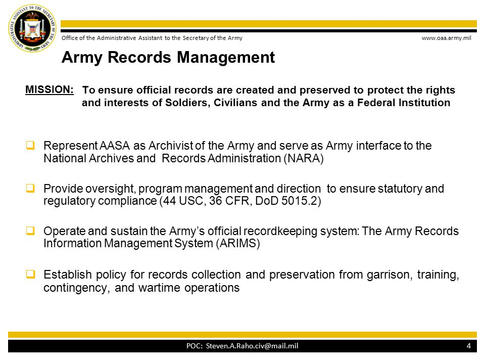 Office of the Administrative Assistant to the Secretary of the Army www.oaa.army.mil To ensure official records are created and preserved to protect the rights and interests of Soldiers, Civilians and the Army as a Federal Institution  Represent AASA as Archivist of the Army and serve as Army interface to the National Archives and Records Administration (NARA)  Provide oversight, program management and direction to ensure statutory and regulatory compliance (44 USC, 36 CFR, DoD 5015.2)  Operate and sustain the Army's official recordkeeping system: The Army Records Information Management System (ARIMS)  Establish policy for records collection and preservation from garrison, training, contingency, and wartime operations 4 MISSION: Army Records Management POC: Steven.A.Raho.civ@mail.mil