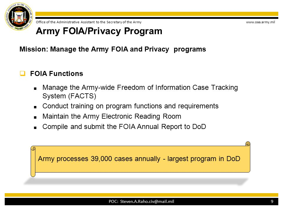 Office of the Administrative Assistant to the Secretary of the Army www.oaa.army.mil Army FOIA/Privacy Program Mission: Manage the Army FOIA and Privacy programs  FOIA Functions ■ Manage the Army-wide Freedom of Information Case Tracking System (FACTS) ■ Conduct training on program functions and requirements ■ Maintain the Army Electronic Reading Room ■ Compile and submit the FOIA Annual Report to DoD 9 POC: Steven.A.Raho.civ@mail.mil Army processes 39,000 cases annually - largest program in DoD